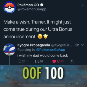 Dad, Pokemon, and Reddit: Pokémon GO  @PokemonGoApp  Make a wish, Trainer. It might just  come true during our Ultra Bonus  announcement.  Kyogre Propaganda @KyogreG... 3h  Replying to @PokemonGoApp  V  i wish my dad would come back  24  1,010  t56  OOF 100 The milk is probably spoiled by now anyway