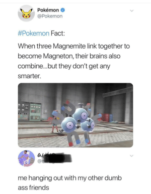Me_irl: Pokémon  Pokemon  #Pokemon Fact  When three Magnemite link together to  become Magneton, their brains also  combine...but they don't get any  smarter  me hanging out with my other dumb  ass friends Me_irl