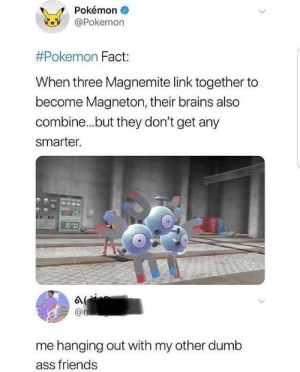 Ass, Brains, and Dumb: Pokémon  @Pokemon  #Pokemon Fact:  When three Magnemite link together to  become Magneton, their brains also  combine...but they don't get any  smarter.  @ma  me hanging out with my other dumb  ass friends Me and my bois