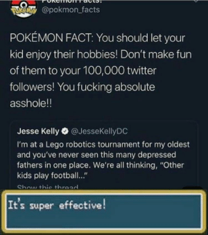 "Great Job Pokémon: POkeey@pokmon facts  POKÉMON FACT: You should let your  kid enjoy their hobbies! Don't make fun  of them to your 100,000 twitter  followers! You fucking absolute  asshole!!  Jesse Kelly @JesseKellyDC  I'm at a Lego robotics tournament for my oldest  and you've never seen this many depressed  fathers in one place. We're all thinking, ""Other  kids play football..""  Show thie throad  It's super effective! Great Job Pokémon"