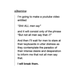 "Shit, youtube.com, and Break: pOkemi  na:  I'm going to make a youtube video  entitled  ""Shit ALL men say""  and it will consist only of the phrase  ""But not all men say that!!""  And then I'll wait for men to stare at  their keyboards in utter distress as  they contemplate the paradox of  their intense desire and desperation  to inform me that not all men say  that.  I will break them. but not all men-"