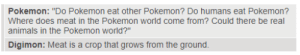 """Pokémon vs Digimon: Pokemon: """"Do Pokemon eat other Pokemon? Do humans eat Pokemon?  Where does meat in the Pokemon world come from? Could there be real  animals in the Pokemon world?""""  Digimon: Meat is a crop that grows from the ground Pokémon vs Digimon"""