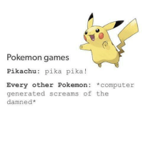 Pokemon games  Pikachu: pika pika  Every other Pokemon computer  generated screams of the  damned* Like the Best of Pokémon page!