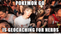 Whatever it takes to get people out of the house & socializing: POKEMON GO  IS GEOCACHING FOR NERDS  made on imgur Whatever it takes to get people out of the house & socializing