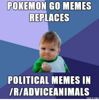 Things were getting a bit too political here.: POKEMON Go MEMES  REPLACES  POLITICAL MEMES IN  IRIADVICEANIMALS  made on imgur Things were getting a bit too political here.