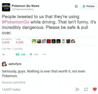Serious Guy: Pokemon Go News  Follow  @Pokemon GoNews  People tweeted to us that they're using  #PokemonGo while driving. That isn't funny. It's  incredibly dangerous. Please be safe & pull  Over.  RETWEETS  LIKES  3,940  4,595  3:07 PM-7 Jul 2016  3.9K 4.6K  astrofyre  Seriously, guys. Nothing is ever that worth it, not even  Pokemon.  Source: astrofyre  14,597 notes