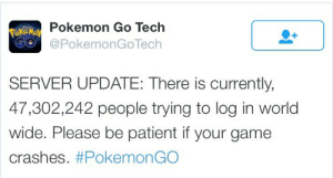 ongreywings:  severedned:  mrost:  pondwitch:  god help us  I like how you can almost hear the despair of the tech guys.   This is from their LinkedIn page.  I feel like I need to send them a gift basket. : Pokemon Go Tech  G@PokemonGoTech  SERVER UPDATE: There is currently,  47,302,242 people trying to log in world  wide. Please be patient if your game  crashes. ongreywings:  severedned:  mrost:  pondwitch:  god help us  I like how you can almost hear the despair of the tech guys.   This is from their LinkedIn page.  I feel like I need to send them a gift basket.