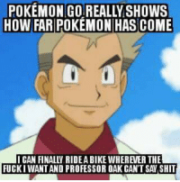 I want to ride my bicycle! I want to ride my Bike!!   -Drastic: POKEMON GOREALLY SHOWS  HOW FAR POKEMON HAS COME  FUCKI WANT AND PROFESSOR OAK CAN'T SA SHIT I want to ride my bicycle! I want to ride my Bike!!   -Drastic
