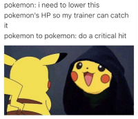 "<p><a href=""http://memehumor.net/post/168107909215/pikachu-to-pikachu"" class=""tumblr_blog"">memehumor</a>:</p>  <blockquote><p>Pikachu to Pikachu</p></blockquote>: pokemon: i need to lower this  pokemon's HP so my trainer can catch  pokemon to pokemon: do a critical hit <p><a href=""http://memehumor.net/post/168107909215/pikachu-to-pikachu"" class=""tumblr_blog"">memehumor</a>:</p>  <blockquote><p>Pikachu to Pikachu</p></blockquote>"