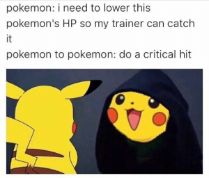 Some Mediocre Pokemon Memes: pokemon: i need to lower this  pokemon's HP so my trainer can catch  it  pokemon to pokemon: do a critical hit Some Mediocre Pokemon Memes