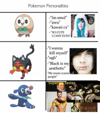 "epic...: Pokemon Personalities  -""Im smol""  o 20  uwu  -""kawaii cx  SO CUTE  I CANT EVEN  I wanna  kill myself  ugh""  -""Black is my  aesthetic""  ""My music scares  people""  super  astes  It as fuC epic..."