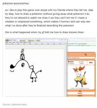 Friends, Lmao, and Memes: pokemon-personalities:  so i like to play this game over skype with my friends where they tell me, step  by step, how to draw a pokemon (without giving away what pokemon it is).  they're not allowed to watch me draw it (so they can't tell me if i made a  mistake or misplaced something, which makes it funnier) and can only see  what ve done after they're finished describing the pokemon  this is what happened when my gf told me how to draw braixen lmao  of style and code of conduct at altimes  Braixen  8654  images on the Bubaganden Achives  Source: pokemon-pers... Gaming Memes