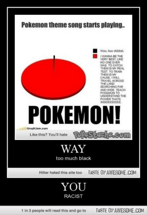 YOUhttp://omg-humor.tumblr.com: Pokemon theme song starts playing.  Wow, how childish.  I WANNA BE THE  VERY BEST, LIKE  NO ONE EVER  WAS. TO CATCH  THEM IS MY REAL  TEST. TO TRAIN  THEM IS MY  CAUSE, I WILL  TRAVEL ACROSS  THE LAND  SEARCHING FAR  AND WIDE. TEACH  POKEMON TO  UNDERSTAND THE  POWER THATS  INSIDEEEEEE.  POKEMON!  ..l GraphJam.com  Like thie? You'll hate Postache.com  WAY  too much black  TASTE OF AWESOME.COM  Hitler hated this site too  YOU  RACIST  TASTE OF AWESOME.COM  1 in 3 people will read this and go to YOUhttp://omg-humor.tumblr.com