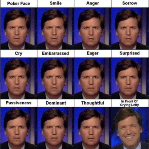 Every Tucker Carlson Facial Expression: Poker Face  Smile  Anger  Sorrow  Cry  Embarrassed  EagerSurprised  Thoughtful  In Front Of  Crying Lefty  Passiveness  Dominant Every Tucker Carlson Facial Expression