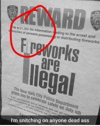 Stay safe y'all 😂 https://t.co/xP5oEZIkd4: POL  DEPAR  POLICE  Up to $1,000 for information l ading to the arre  buting firew  f persons possessigg or distributing fireworks  are  lega  The New York City Police Department  urges you to celebrate sately on July 4th  fireworks, you or someone else can get seriously hi  If  you have fr  Concerned citizens can anonymously  vi You o  or your business can  If you have fireworks we can A  RREST YOU, your car can b  ho close  I'm snitching on anyone dead ass Stay safe y'all 😂 https://t.co/xP5oEZIkd4
