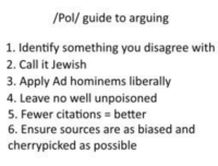 Arguing, Ensure, and Jewish: /Pol/ guide to arguing  1. Identify something you disagree with  2. Call it Jewish  3. Apply Ad hominems liberally  4. Leave no well unpoisoned  5. Fewer citations better  6. Ensure sources are as biased and  cherry picked as possible