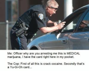 Yu-Gi-Oh, Cocaine, and Marijuana: POL  Me: Officer why are you arresting me this is MEDICAL  marijuana, I have the card right here in my pocket.  The Cop: First of all this is crack cocaine. Secondly that's  a Yu-Gi-Oh card... Dang fooled again