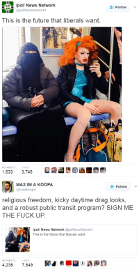 "Future, Lmao, and News: pol/ News Network  Follow  @polNewsNetwork1  This is the future that liberals want.  RETWEETS LIKES  1,533 3,745   MAXIMA KOOPA  @meakoopa  L-Follow  ﹀  religious freedom, kicky daytime drag looks,  and a robust public transit program? SIGN ME  THE FUCK UP  pol/ News Network @polNewsNetwork 1  This is the future that liberals want.  RETWEETS  LIKES  4,238 7,849  颱直奉  실(UA瀾 counterpunches:  theroguefeminist:  gentlyepigrams:  blackness-by-your-side: my utopia The drag queen from this photo has spoken up about the photo. I won't speak for all liberals, but I'd like to see a future where it isn't a big deal for a woman in full modesty garb to sit next to a drag queen in NYC. It's become a bit of a sensation, but her and I were just existing. The freedom to simply be yourself in a sea of people who aren't like you is a freedom we all deserve.  The central irony is that this isn't some hypothetical future–it's just present day reality. This is a picture of two ordinary people going about their normal lives despite how haters want to politicize it lmao. So the underlying message is not ""future liberals want"" it's ""people conservatives want to eradicate""     the underlying message is not ""future liberals want"" it's ""people conservatives want to eradicate"""