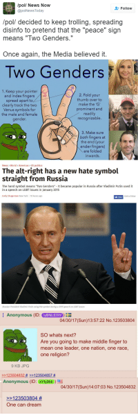 "Click, Fake, and Fucking: /pol/ News Now  @polNews Today  Follow  /pol/ decided to keep trolling, spreading  disinfo to pretend that the ""peace"" sign  means ""Two Genders.""  Once again, the Media believed it.   Two Genders  1. Keep your pointer  and index fingers  spread apart to  clearly track the two  Venus symbols for  the male and female  gender.  2. Fold your  thumb over to  make the 'G'  prominent and  readily  recognizable.  T AGA  3. Make sure  both fingers at  the end (your  ender fingers)  are folded  inwards.   News World> Americas US politics  The alt-right has a new hate symbol  straight from Russia  The hand symbol means ""Two Genders"" It became popular in Russia after Vladimir Putin used it  in a speech on LGBT issues in January 2015  Emily Shugerman New York 10 hours ago  Click to follow  Russian President Viadimir Putin using the symbol during a 2015 speech on LGBT issues   Anonymous (ID: yBNLEOW  04/30/17 (Sun)13:57:22 No.123503804  SO whats next?  Are you going to make middle finger to  mean one leader, one nation, one race,  one religion?  9 KB JPOG  2123504832 # >>123504857 #  Anonymous (ID: kYfy9bli  04/30/17 (Sun)14:07:03 No.123504832  >>123503804 #  One can dream <p><a href=""http://hot-chubbies-with-cheese.tumblr.com/post/160194894524/sat-cong-alex-thomasjefferson"" class=""tumblr_blog"">hot-chubbies-with-cheese</a>:</p>  <blockquote><p><a href=""https://sat-cong-alex.tumblr.com/post/160194550880/thomasjefferson-association-of-free-people"" class=""tumblr_blog"">sat-cong-alex</a>:</p>  <blockquote><p><a href=""http://thomas--jefferson.tumblr.com/post/160194301126/association-of-free-people"" class=""tumblr_blog"">thomas–jefferson</a>:</p>  <blockquote><p><a href=""http://association-of-free-people.tumblr.com/post/160192599884/otherwise-called-squidpope-priceofliberty"" class=""tumblr_blog"">association-of-free-people</a>:</p><blockquote> <p><a href=""https://otherwise-called-squidpope.tumblr.com/post/160192441751/priceofliberty-anarkisses-this-world-is-fake"" class=""tumblr_blog"">otherwise-called-squidpope</a>:</p> <blockquote> <p><a href=""https://priceofliberty.tumblr.com/post/160192049753/anarkisses-this-world-is-fake-news-i-want-off"" class=""tumblr_blog"">priceofliberty</a>:</p> <blockquote> <p><a href=""https://anarkisses.tumblr.com/post/160191763797/this-world-is-fake-news"" class=""tumblr_blog"">anarkisses</a>:</p> <blockquote><p>This world is fake news</p></blockquote> <p><a href=""http://www.independent.co.uk/news/world/americas/us-politics/white-power-hand-symbol-cassandra-fairbanks-mike-cernovich-alt-right-white-house-a7709446.html"">I want off this ride</a></p> <figure class=""tmblr-full"" data-orig-height=""866"" data-orig-width=""815""><img src=""https://78.media.tumblr.com/67f1361877246df75fe23e13043e6c27/tumblr_inline_opa36k3aaV1r3fk1u_540.png"" data-orig-height=""866"" data-orig-width=""815""/></figure></blockquote> <p>The world is becoming one big shitpost</p> </blockquote> <p>it's a weird mix of the establishment's desperation for control, their desire to create monsters to advance their agenda, and the people who love fucking with their willing and gullible nature.</p> </blockquote>  <p>They got played</p></blockquote>  <p>Top kek</p></blockquote>  <p>I need the middle finger thing to spread</p></blockquote>"