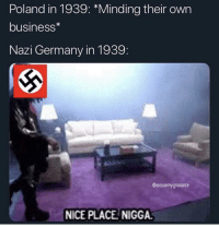 Business, Germany, and Poland: Poland in 1939: *Minding their own  business*  Nazi Germany in 1939:  @excusemyignorance  NICE PLACE NIGGA German invasion of Poland (1939, colorized)
