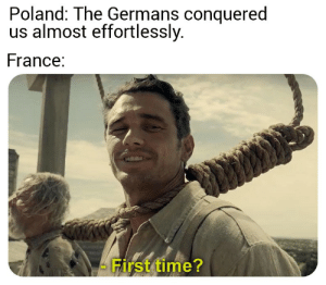 And I oop.: Poland: The Germans conquered  us almost effortlessly.  France:  First time? And I oop.