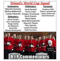 Football, Memes, and Squad: Poland's World Cup Squad  Midfielders:  Wojciech Szczesny Jacek GoralskiArkadiusz Milik  Bartosz BialkowskiKarol Linetty Robert Lewandowski  Lukasz Fabianski Grzegorz Krychowiak Lukasz Teodorczyk  Goalkeepers:  Forwards:  Dawid Kownacki  Defenders:  Michal Pazdan  Kamil Grosicki  Maciej Rybus  Artur Jedrzejczyk Jakub Blaszczykowski  Thiago Cionek Slawomir Peszkio  Jan Bednarek  Piotr Zielinski  Lukasz Piszczek  Kamil Glik  Bartosz Bereszynski  Rafal Kurzawa  instatroll  football  R.!P Commentators Better start practicing these right now! 👏😂✋ Poland WorldCup Names Commentator Struggle