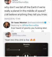 One of the dumbest things I've made: @PolarSaurusRex  why don't we fall off the Earth if we're  really a planet in the middle of space?  y'all believe anything they tell you Imad  04/02/2018, 17:45  Sir Isaac Newton @sirisaacnewtonb  Replying to @PolarSaurusRex  Ever heard of gravity you fucking idiot  Lewis  opolarSaurusRex  Yeah bro this shit is fire 44  Gravity  EDEN  2:14 One of the dumbest things I've made