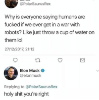 Lol, Memes, and Shit: @PolarSaurusRex  Why is everyone saying humans are  fucked if we ever get in a war with  robots? Like just throw a cup of water on  them lol  27/12/2017, 21:12  Elon Musk  @elonmusk  Replying to @PolarSaurusRex  holy shit you're right What a genius
