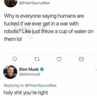 Lol, Memes, and Shit: @PolarSaurusRex  Why is everyone saying humans are  fucked if we ever get in a war with  robots? Like just throw a cup of water on  them lol  Elon Musk  @elonmusk  Replying to @PolarSaurusRex  holy shit you're right 😂lol