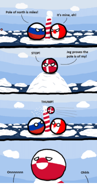 Pole of north is miies!  It's mine, eh!  Jeg proves the  STOP!  pole is of my!  THUMP!  Ohhh North pole is rightful Canadian clay! Comic made by  ckse Biggur: http://i.imgur.com/J0qjgg1.png