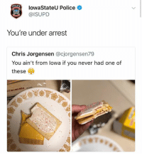 Funny, Police, and Never: POLIC  lowaStateU Police  @ISUPD  You're under arrest  Chris Jorgensen @cjorgensen79  You ain't from lowa if you never had one of  these  4829 That's the actual police 😂😂😂😩