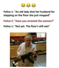 """Twitter: BLB247 Snapchat : BELIKEBRO.COM belikebro sarcasm meme Follow @be.like.bro: Police 1: """"An old lady shot her husband for  stepping on the floor she just mopped""""  Police 2: """"Have you arrested the woman?""""  Police 1: """"Not yet. The floor's still wet"""" Twitter: BLB247 Snapchat : BELIKEBRO.COM belikebro sarcasm meme Follow @be.like.bro"""