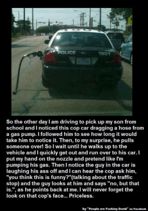 """""""Sorry son I had to follow this cop around!"""": POLICE  1801  So the other day I am driving to pick up my son from  school and I noticed this cop car dragging a hose from  a gas pump. I followed him to see how long it would  take him to notice it. Then, to my surprise, he pulls  someone over! So I wait until he walks up to the  vehicle and I quickly get out and run over to his car.  put my hand on the nozzle and pretend like l'm  pumping his gas. Then I notice the guy in the car is  laughing his ass off and I can hear the cop ask him,  """"you think this is funny?""""(talking about the traffic  stop) and the guy looks at him and says """"no, but that  is."""", as he points back at me. I will never forget the  look on that cop's face.. Priceless.  by """"People are Fucking Dumb"""" on Facebook """"Sorry son I had to follow this cop around!"""""""