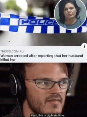Very Big BRAIN: POLICE  7NEWS.COM.AU  Woman arrested after reporting that her husband  killed her  Yeah, this is big brain time. Very Big BRAIN