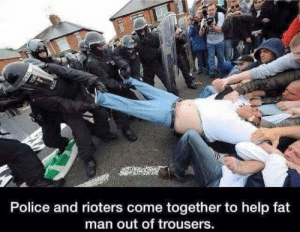 Aww, Police, and Help: Police and rioters come together to help fat  man out of trousers Aww Teamwork