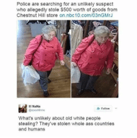 Ass, Fire, and Memes: Police are searching for an unlikely suspect  who allegedly stole $500 worth of goods from  Chestnut Hill store on.nbc 10.com/03nGMrJ  Ill NaNa  Follow  @xoxo Minnie  What's unlikely about old white people  stealing? They've stolen whole ass countries  and humans Well damn Wypipo 😂😭😭😳🤔 Wtf SheGotAPoint _ _ FOLLOW: ➡➡➡@_IM_JUST_THAT_GUY_____ ⬅⬅⬅ for daily fire posts 🔥🤳🏼