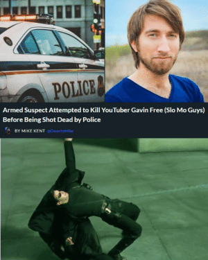 How it really happened: POLICE  Armed Suspect Attempted to Kill YouTuber Gavin Free (Slo Mo Guys)  Before Being Shot Dead by Police  BY MIKE KENT @DexertoMike How it really happened
