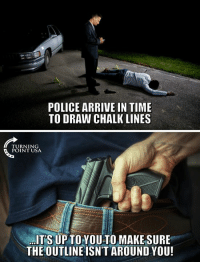 Memes, Police, and Wow: POLICE ARRIVE IN TIME  TO DRAW CHALK LINES  TURNING  POINT USA  ITS UP TOYOU TO MAKESURE  THE OUTLINE ISN'T AROUND YOU! WOW! This Is Powerful... #GunsSaveLives