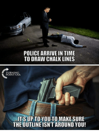 Memes, Police, and Time: POLICE ARRIVE IN TIME  TO DRAW CHALK LINES  TURNING  POINT USA  IT'S UP TOYOU TO MAKE SURE  THE OUTLINE ISN'T AROUND YOU!