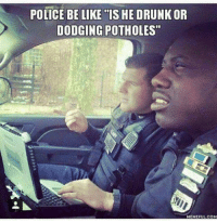 "Be Like, Drunk, and Funny: POLICE BE LIKE ""IS HE DRUNK OR  DODGING POTHOLES""  HEMEFULCOM Funny Pictures brought to you by LolSnaps. Constant updates of the best funny pictures on the web."