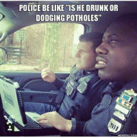 Guilty!😂 lol lmao funny cops police thinblueline: POLICE BE LIKE IS HE DRUNK OR  DODGING POTHOLES  MEMEFUL COM Guilty!😂 lol lmao funny cops police thinblueline