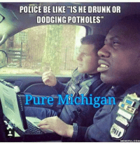 "Be Like, Police, and Pure: POLICE BE LIKE ""IS HE DRUNKOR  DODGING POTHOLES  Pure Machigan  MEMEFULCOM"