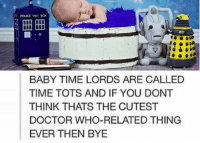 Doctor, Memes, and Police: POLICE BOx  BABY TIME LORDS ARE CALLED  TIME TOTS AND IF YOU DONT  THINK THATS THE CUTEST  DOCTOR WHO-RELATED THING  EVER THEN BYE