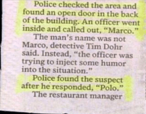 """failnation:  Nice Job!: Police checked the area and  found an open door in the back  of the building. An officer went  inside and called out, """"Marco.""""  The man's name was not  Marco, detective Tim Dohr  said. Instead, """"the officer was  trying to inject some humor  into the situation.""""  Police found the suspect  after he responded, """"Polo.""""  The restaurant manager failnation:  Nice Job!"""