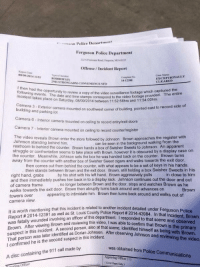 Facts, Family, and News: Police Denartment  Ferguson Police Department  22 8 Floriaist Road Fero MO 63135  Offense/ Incident Report  Repot Dan  08/09/2014 1151  Type ef lsciden  ROBBERYO  ND-STRONGARM-CONVENIENCE STO  Case Statas  EXCEPTIONALLY  CLEARED  14-12388  I then had the opportunity to review  Tollowing events. The date and time stam  a copy of the video surveillance footage which captured the  copy  The entire  n aes place on Saturday. 08/09/2014 between 11:52:58hrs and 11:54:00hrs.  ps correspond to the video footage provided.  Camera 3 Exterior camera mou  building and parking lot  nted on southwest corner of building, pointed east to record side of  Camera 6 Interior camera mounted on ceiling to record entrylex  xit doors  Camera 7-Interior camera mounted on ceiling to record counter/register  The  video reveals Brown enter the store followed by Johnson. Brown approaches the register with  Johnson standing behind him.  can be seen in the background walking from the  restroom to behind the counter. Brown hands a box of Swisher Sweets to Johnson. An apparent  struggle or confrontation  seems to take place with  Brown, however it is obscured by a display case on  the counter. Meanwhile, Johnson sets the box he was handed back on the counter. Brown turns  away from the counter with another box of Swisher Sweet cigars and walks towards the exit door  behind the counter, with what appears  then stands between Brown and the exit door. Brown, still holding a box Swisher Sweets in his  in close to him  by his shirt with his left hand. Brown aggressively pulls  right hand, grabs  and then immediately pushes him back in to a display rack. Johnson continues out the door and out  of camera frame  walks towards the exit door. Brown then abruptly turns back around and advances on  towers  camera view.  no longer between Brown and the door, stops and watches Brown as he  Brown  over  appearing to intimidate him. Brown then turns back around and walks out of  It is worth