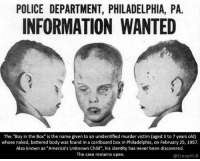 """Creepy, Memes, and Police: POLICE DEPARTMENT, PHILADELPHIA, PA.  INFORMATION WANTED  The """"Boy in the Box"""" is the name given to an unidentified murder victim (aged 3 to 7 years old)  whose naked, battered body was found in a cardboard box in Philadelphia, on February 25, 1957  Also known as """"America's Unknown Child"""", his identity has never been discovered  The case remains open  @CreepHUB This is so messed up. • • • • CreepHUB • • • • • • • • • • • • • • • • • • • • • • • • • • • • • • • ----------------------------------------- -------------------- horrorstories horrorstory horrorfacts horrorfact creepypasta unknownfact horrorstories horrorstory horrorfacts horrorfact creepypasta unknown horrifyingthing things scary scarystories creepystories creepy creepyfacts creepyfact scaryfacts scaryfact horrorstories horrorstory horrorfacts horrorfact creepypasta unknownfact horrorstories horrorstory horrorfacts horrorfact creepypasta unknownu horrifyingthing things conspiracy theories theory theoryconspiracy conspiracytheory conspiracytheories"""