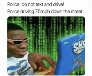 Facts! 😂 👮‍♀️ https://t.co/zTbZRww39m: Police: do not text and drive!  Police driving /bmph down the street Facts! 😂 👮‍♀️ https://t.co/zTbZRww39m