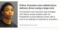 Memes, Pizza, and 🤖: Police: Evanston man robbed pizza  delivery driver using a large rock  An Evanston man has been was charged  with felony armed robbery after he  threatened a pizza delivery driver with a  rock in an attempt to steal pizza, Evanston...  chicagotribune.com Chicago teen robbed a pizza delivery man with a rock 😩🍕 WSHH