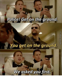 Memes, Police, and Rude: Police! Get on the ground.  You get on the ground.  We asked you first How rude..