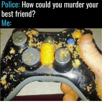 Best Friend, Memes, and Police: Police  How could you murder your  best friend?  Me Fair enough tbh 👀